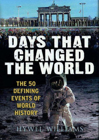 Days That Changed The World: The 50 Defining Events of World History Hywel Williams