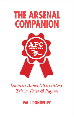 The Arsenal Companion: Gunners Anecdotes, History, Trivia, Facts & Figures Paul Donnelley