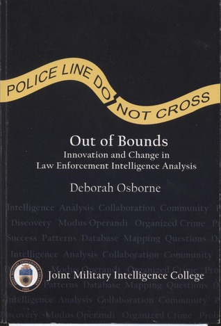 Out of Bounds: Innovation and Change in Law Enforcement Intelligence Analysis: Innovation and Change in Law Enforcement Intelligence Analysis Deborah Osborne