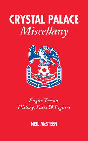 Crystal Palace Miscellany: Eagles Trivia, History, Facts & Stats  by  Neil McSteen