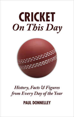 Cricket On This Day: History, Facts & Figures from Every Day of the Year  by  Paul Donnelley