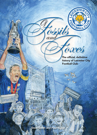 Of Fossils and Foxes: The Official, Definitive History of Leicester City Football Club  by  Dave       Smith