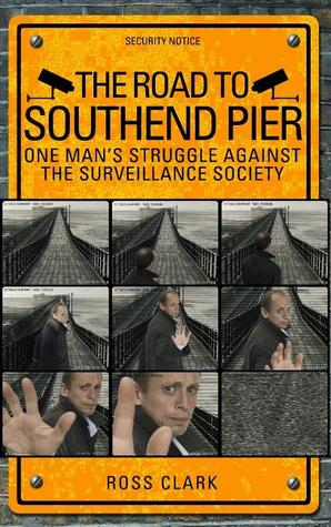 The Road to Southend Pier: One Mans Struggle Against the Surveillance Society  by  Ross Clark