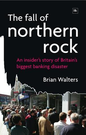 The Fall of Northern Rock: An Insiders Story of Britains Biggest Banking Disaster  by  Brian Walters