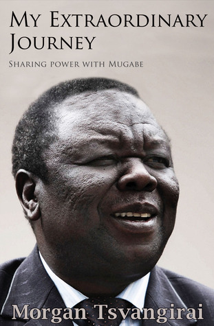 My Extraordinary Journey: Sharing Power with Mugabe Morgan Tsvangirai