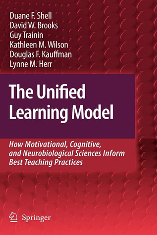 The Unified Learning Model: How Motivational, Cognitive, And Neurobiological Sciences Inform Best Teaching Practices  by  Duane F. Shell