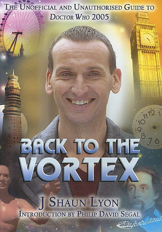 Back to the Vortex: The Unofficial and Unauthorised Guide to Doctor Who 2005  by  J. Shaun Lyon