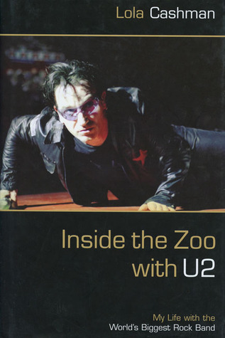 Inside the Zoo with U2: My Life with the Worlds Biggest Rock Band  by  Lola Cashman