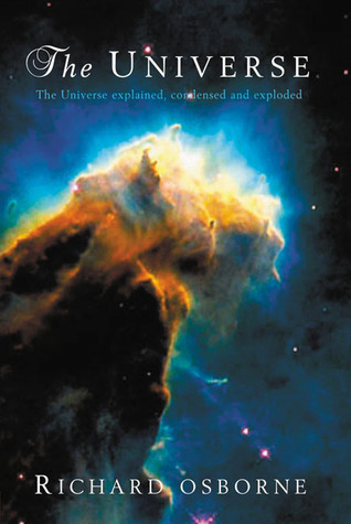 The Universe: The Universe Explained, Condensed and Exploded  by  Richard Osborne