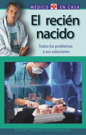 El recién nacido: Todos los problemas y sus soluciones María Salomé Albi Rodríguez