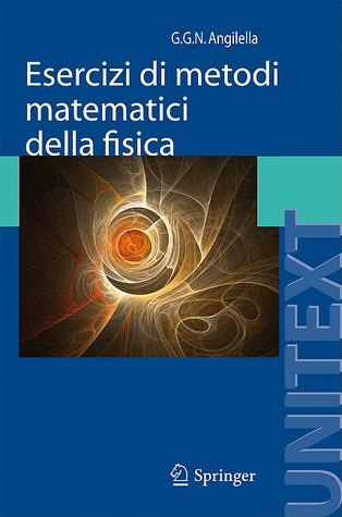 Esercizi di metodi matematici della fisica: Con complementi di teoria  by  Giuseppe Angilella