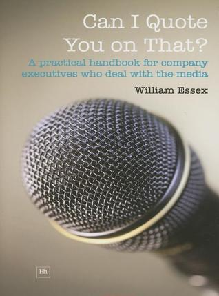 Can I Quote You on That?: A Practical Handbook for Company Executives Who Deal with the Media William  Essex
