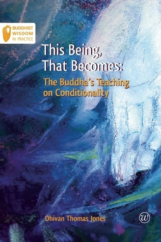 This Being, That Becomes: The Buddhas Teaching on Conditionality  by  Dhivan