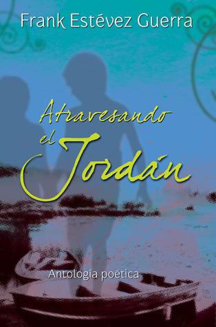 Atravesando el Jordán: Antología poética  by  Frank Estevez Guerra