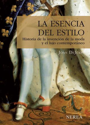 La esencia del estilo. Historia de la invención de la moda y el lujo contemporáneo  by  Joan DeJean