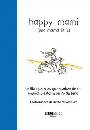 Happy mami (una mamá feliz): Un libro para las que acaban de ser mamás o están a punto de serlo  by  Berta Navascues