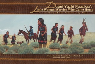 Dzání Yázhí Naazbaa: Little Woman Warrior Who Came Home: A Story of the Navajo Long Walk Evangeline Parsons Yazzie