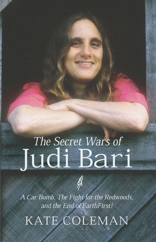 The Secret Wars of Judi Bari: A Car Bomb, the Fight for the Redwoods and the End of Earth First! Kate Coleman