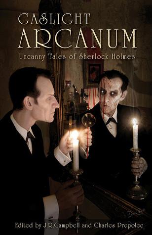 Gaslight Arcanum: Uncanny Tales of Sherlock Holmes  by  Charles Prepolec
