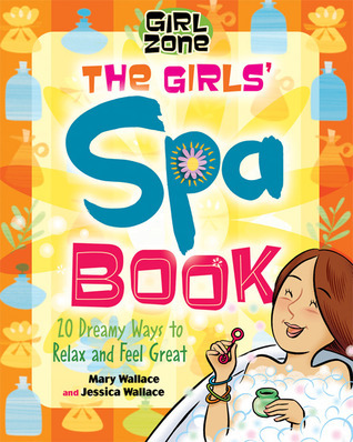 The Girls Spa Book: 20 Dreamy Ways to Relax and Feel Great Mary Wallace