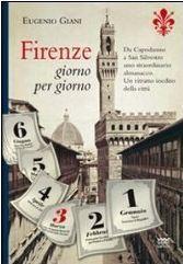 Firenze giorno per giorno: Da Capodanno a San Silvestro, a ogni sfogliar di pagina, un evento, un personaggio, un ricordo Eugenio Giani