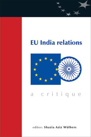 EU India Relations: A Critique Shazia Aziz Wulbers