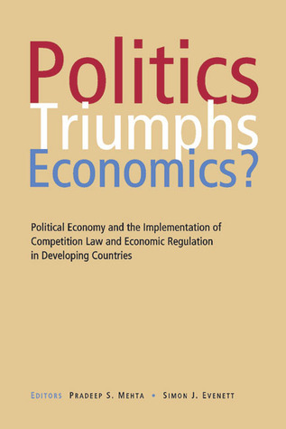 Politics Triumphs Economics?: Political Economy and the Implementation of Competition Law and Economic Regulation in Developing Countries Pradeep Mehta