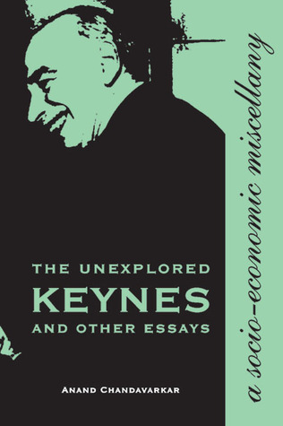 The Unexplored Keynes and Other Essays: A Socio-Economic Miscellany  by  Anand Chandavarkar