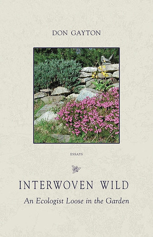 Interwoven Wild: An Ecologist Loose in the Garden  by  Don Gayton