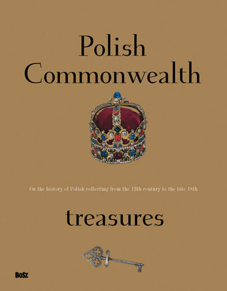 Polish Commonwealth Treasures: On the History of Polish Collecting from the 13th Century to the Late 18th  by  Lech Majewski