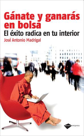 Gánate y ganarás en bolsa: El éxito radica en tu interior  by  Jose Antonio Madrigal