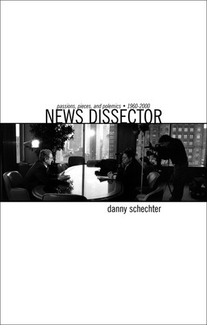 News Dissector: Passions, Pieces and Polemics, 1960-2000 Danny Schechter