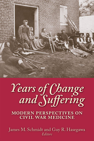 Years of Change and Suffering: Modern Perspectives on Civil War Medicine Guy R. Hasegawa