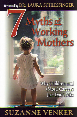 7 Myths of Working Mothers: Why Children and (Most) Careers Just Dont Mix Suzanne Venker