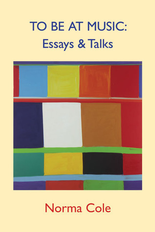 To Be at Music: Essays & Talks  by  Norma Cole