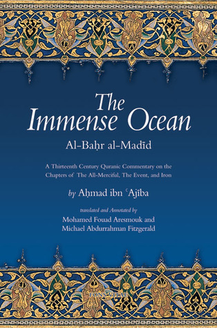 The Immense Ocean: Al-Bahr al-Madid: A Thirteenth Century Quranic Commentary on the Chapters of the All-Merciful, the Event, and Iron Ibn Ajiba