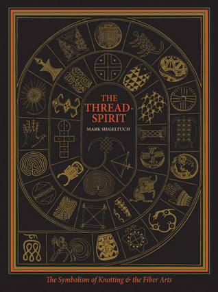 The Thread-Spirit: The Symbolism of Knotting and the Fiber Arts Mark Siegeltuch