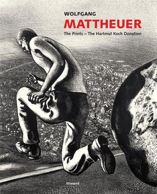 Wolfgang Mattheuer: The Prints The Hartmut Koch Donation  by  Kerstin Drechsel