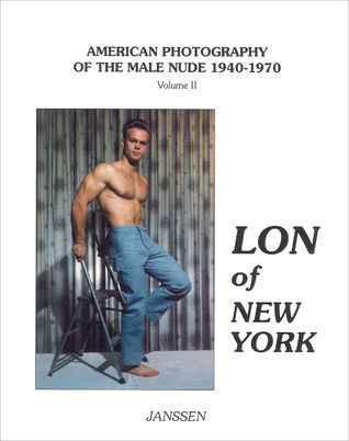 Lon of New York: American Photography of the Male Nude 1940–1970: Volume II  by  Lon Hanagan
