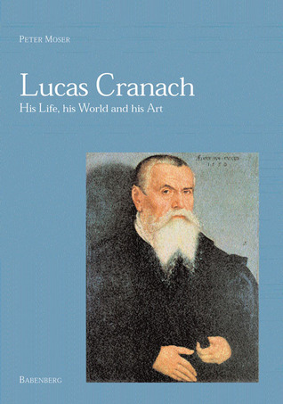 Lucas Cranach: His Life, His World and His Art  by  Peter Moser