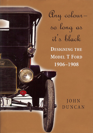 Any Colour - So Long As Its Black: Designing the Model T Ford 1906–1908  by  John Duncan