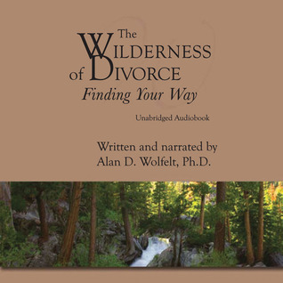 The Wilderness of Divorce: Finding Your Way  by  Alan D. Wolfelt