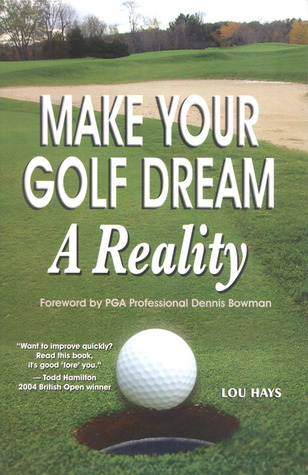 Make Your Golf Dream a Reality: Realistic Techniques for Reaching Your Golf Goals Lou Hays