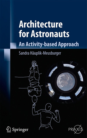 Architecture For Astronauts: An Activity Based Approach (Springer Praxis Books)  by  Sandra Häuplik-Meusburger