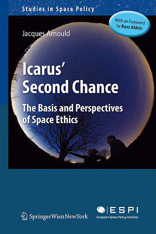 Icarus Second Chance: The Basis And Perspectives Of Space Ethics  by  Jacques Arnould
