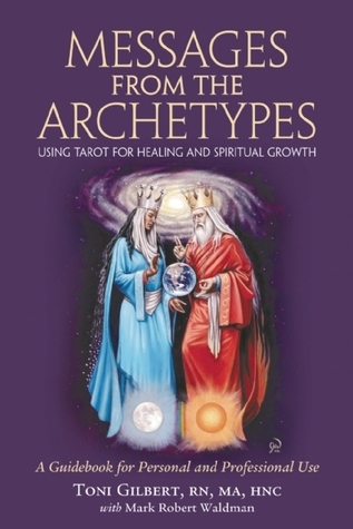 Messages from the Archetypes: Using Tarot for Healing and Spiritual Growth : A Guidebook for Personal and Professional Use  by  Toni Gilbert