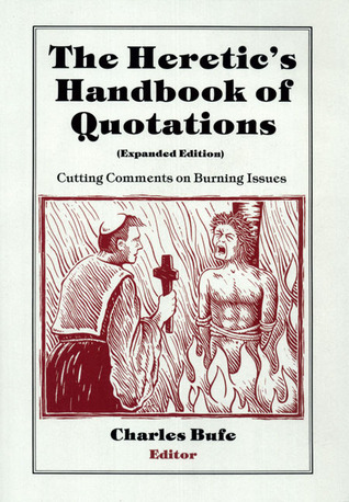 The Heretics Handbook of Quotations: Cutting Comments on Burning Issues Charles Bufe