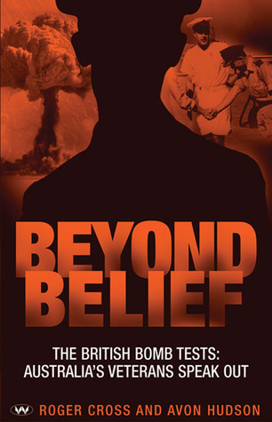 Beyond Belief: The British Bomb Tests: Australias Veterans Speak Out Roger Cross