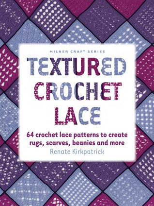 Textured Crochet Lace: 64 Crochet Lace Patterns to Create Rugs, Scarves, Beanies and More  by  Renate Kirkpatrick