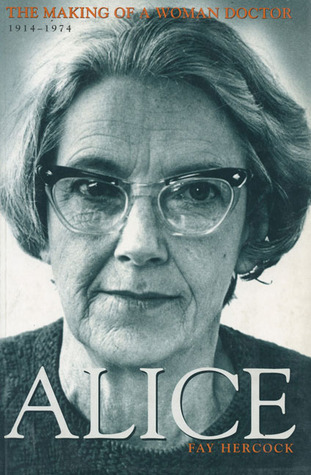 Alice: The Making of a Woman Doctor 1914–1974 Fay Hercock